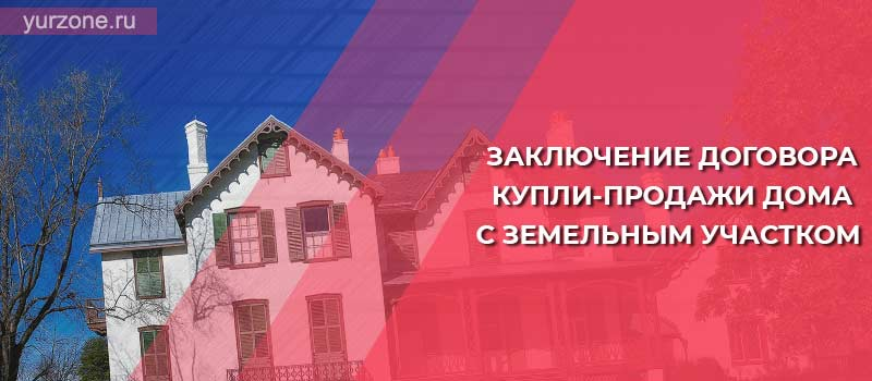 Заключение договора купли-продажи дома с земельным участком