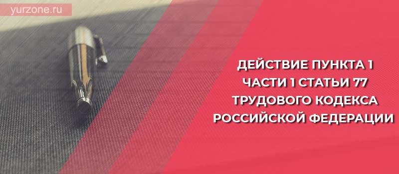 Действие пункта 1 части 1 статьи 77 Трудового кодекса Российской Федерации
