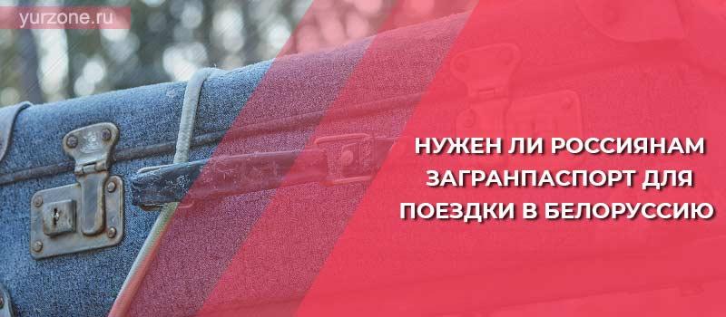 Нужен ли россиянам загранпаспорт для поездки в Белоруссию