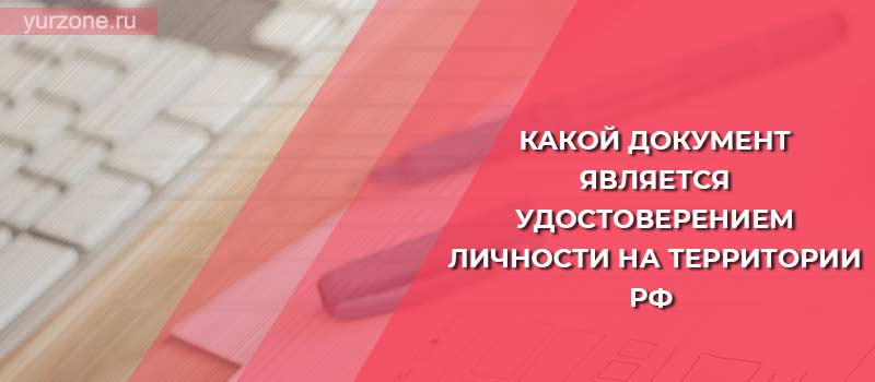 Какой документ является удостоверением личности на территории РФ