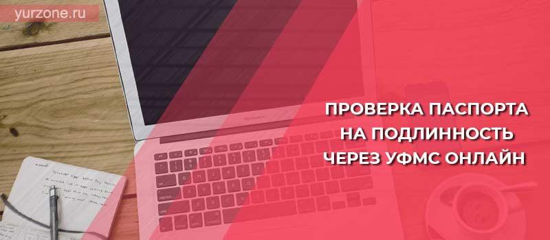 Проверка паспорта на подлинность через УФМС онлайн