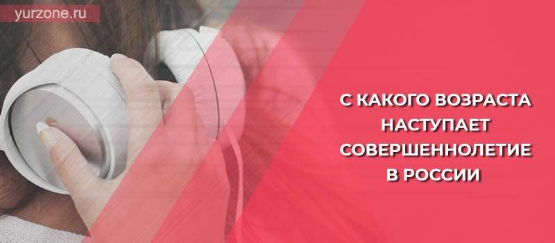 С какого возраста наступает совершеннолетие в России