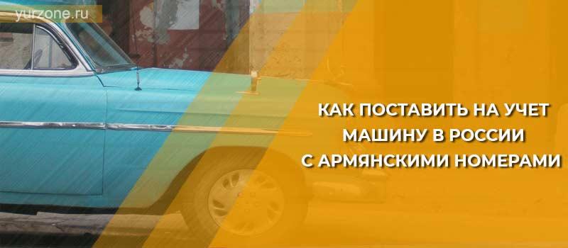Как поставить на учет машину в России с армянскими номерами