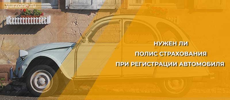 Нужен ли полис страхования при регистрации автомобиля
