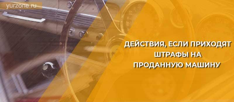 Действия, если приходят штрафы на проданную машину