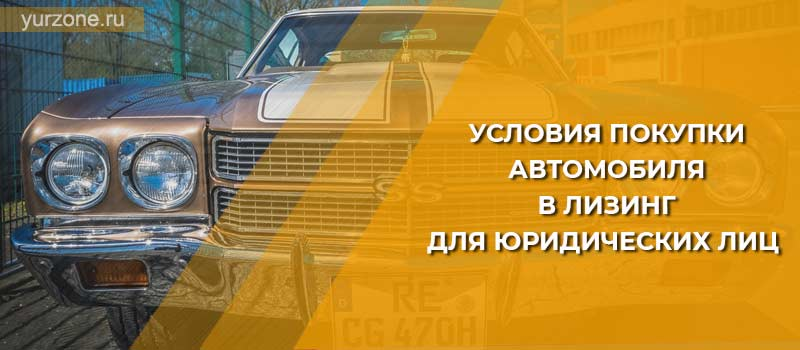 Условия покупки автомобиля в лизинг для юридических лиц