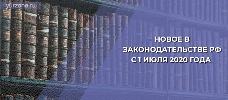 Новое в законодательстве РФ с 1 июля 2020 года