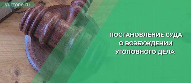 Постановление суда о возбуждении уголовного дела